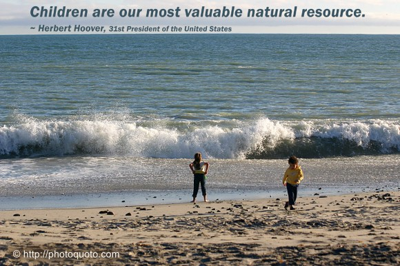 Children are our most valuable natural resource. ~ Herbert Hoover, 31st President of the United States