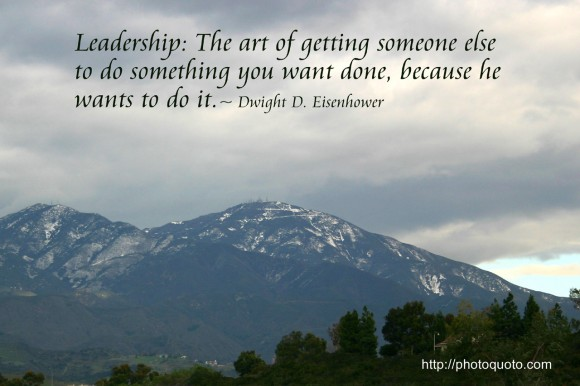 Leadership: The art of getting someone else to do something you want done because he wants to do it. ~ Dwight D. Eisenhower
