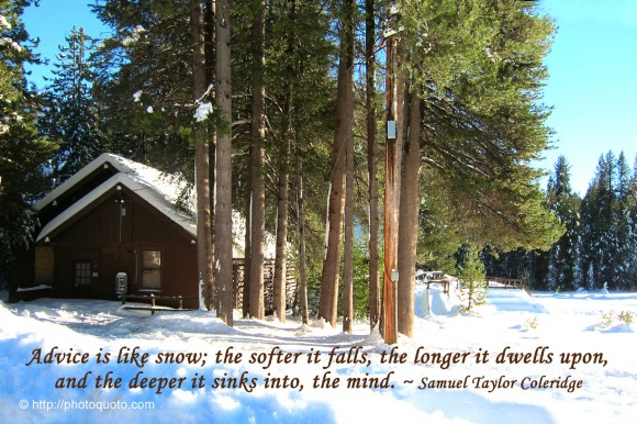 Advice is like snow, the softer it falls, the longer it dwells upon, and the deeper it sinks into, the mind. ~ Samuel Taylor Coleridge