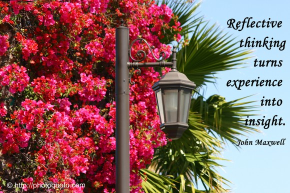Reflective thinking turns experience into insight. ~ John Maxwell