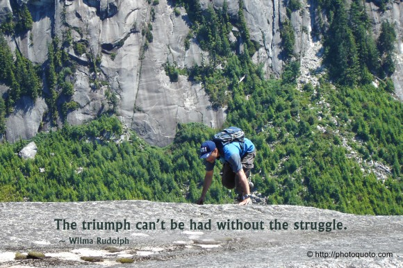 The triumph can't be had without the struggle. ~ Wilma Rudolph