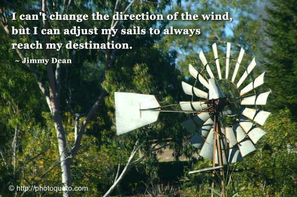 I can't change the direction of the wind, but I can adjust my sails to always reach my destination. ~ Jimmy Dean