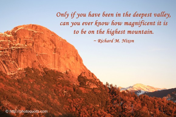 Only if you have been in the deepest valley, can you ever know how magnificent it is to be on the highest mountain. ~ Richard M. Nixon