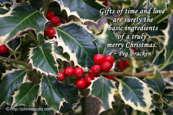 Gifts of time and love are surely the basic ingredients of a truly merry Christmas. ~ Peg Bracken
