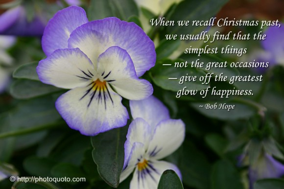 When we recall Christmas past,  we usually find that the simplest things - not the great occasions - give off the greatest  glow of happiness. ~ Bob Hope
