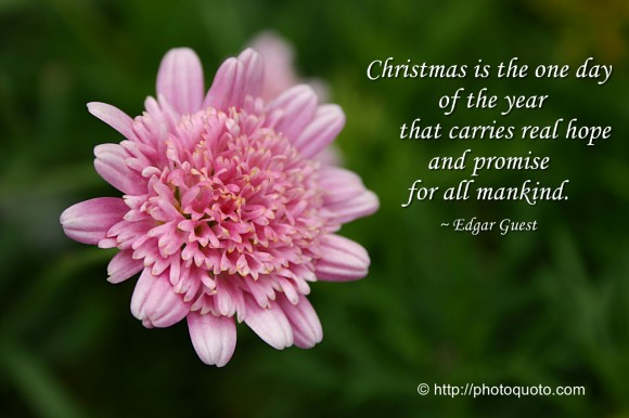 Christmas is the one day of the year that carries real hope and promise for all mankind. ~ Edgar Guest