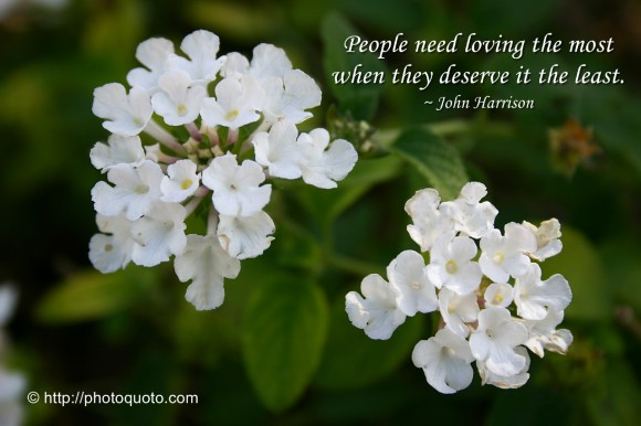 People need loving the most when they deserve it the least. ~ John Harrison