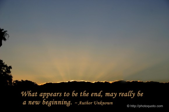 What appears to be the end may really be a new beginning. ~ Author Unknown
