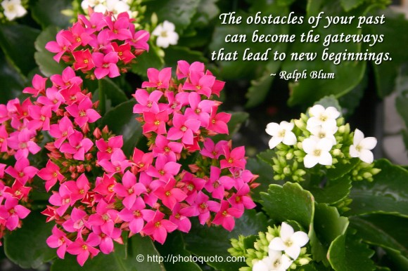 The obstacles of your past can become the gateways that lead to new beginnings. ~ Ralph Blum