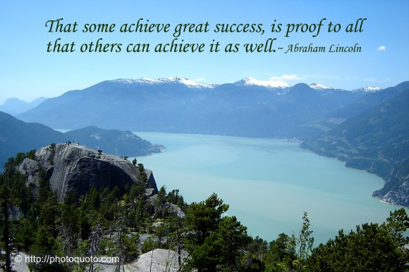 That some achieve great success, is proof to all that others can achieve it as well. ~ Abraham Lincoln