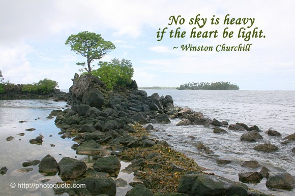 No sky is heavy if the heart be light. ~ Winston Churchill