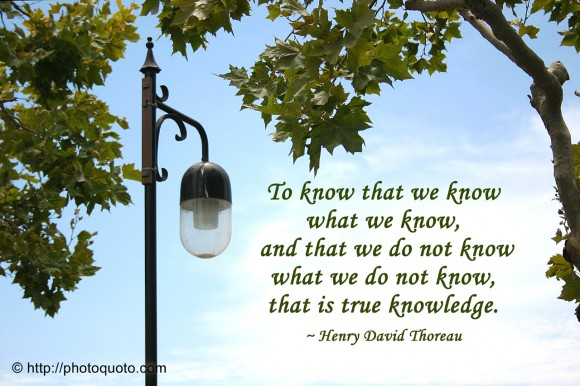 To know that we know what we know, and that we do not know what we do not know, that is true knowledge. ~ Henry David Thoreau