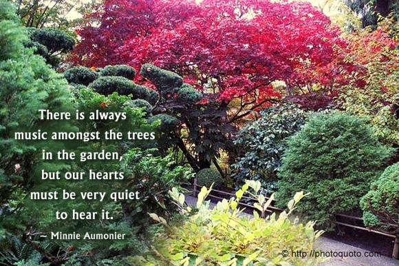 There is always music amongst the trees in the garden, but our hearts must be very quiet to hear it. ~ Minnie Aumonier