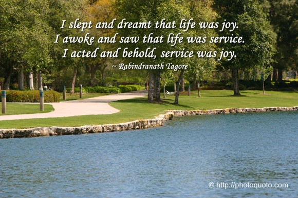 I slept and dreamt that life was joy. I awoke and saw that life was service. I acted and behold, service was joy. ~ Rabindranath Tagore