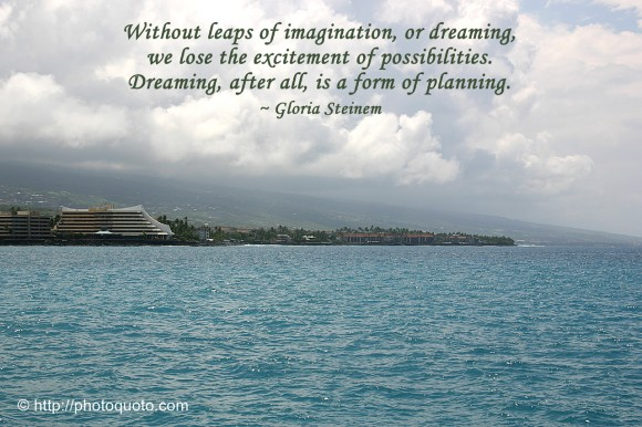 Without leaps of imagination, or dreaming, we lose the excitement of possibilities. Dreaming, after all, is a form of planning. ~ Gloria Steinem