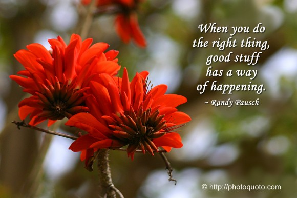 When you do the right thing, good stuff has a way of happening. ~ Randy Pausch