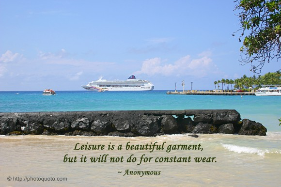 Leisure is a beautiful garment, but it will not do for constant wear. ~ Anonymous