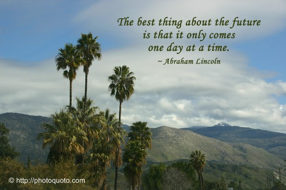 The best thing about the future is that it only comes one day at a time. ~ Abraham Lincoln