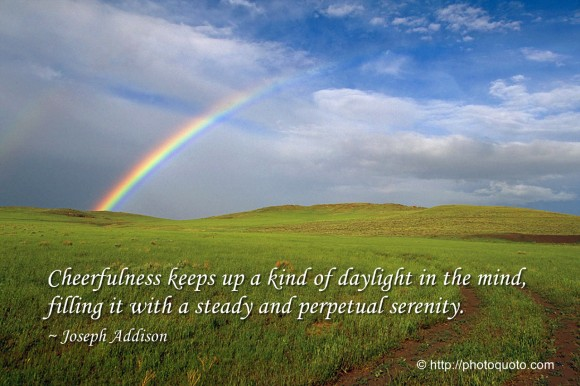 Cheerfulness keeps up a kind of daylight in the mind, filling it with a steady and perpetual serenity. ~ Joseph Addison