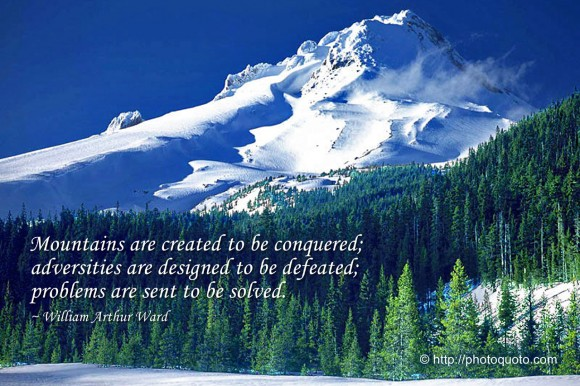 Mountains are created to be conquered; adversities are designed to be defeated; problems are sent to be solved. ~ William Arthur Ward