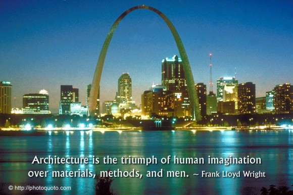 Architecture is the triumph of human imagination over materials, methods, and men. ~ Frank Lloyd Wright