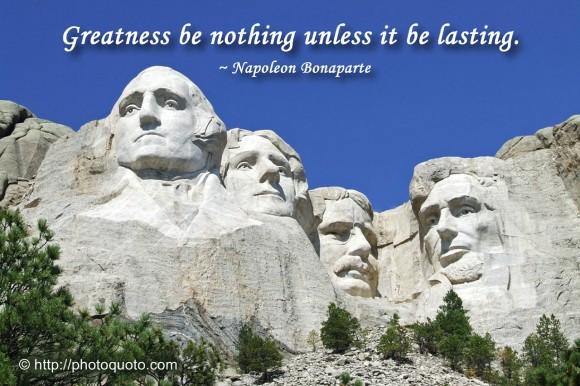 Greatness be nothing unless it be lasting. ~ Napoleon Bonaparte