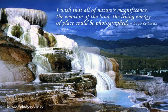 I wish that all of nature's magnificence, the emotion of the land, the living energy of place could be photographed. ~ Annie Leibovitz