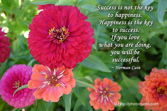 Success is not the key to happiness. Happiness is the key to success. If you love what you are doing, you will be successful. ~ Herman Cain