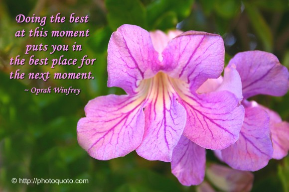 Doing the best at this moment puts you in the best place for the next moment. ~ Oprah Winfrey