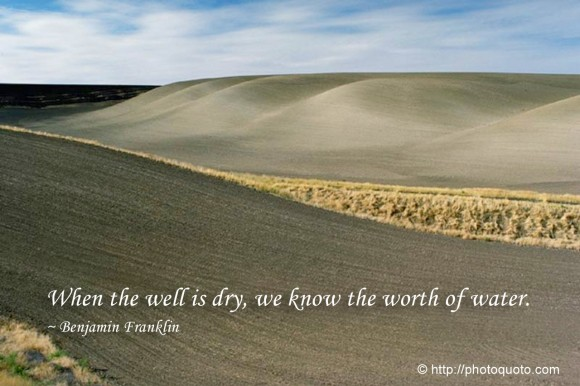 When the well is dry, we know the worth of water. ~ Benjamin Franklin