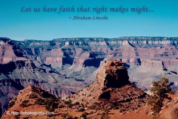Let us have faith that right makes might... ~ Abraham Lincoln