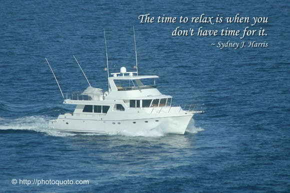 The time to relax is when you don't have time for it. ~ Sydney J. Harris