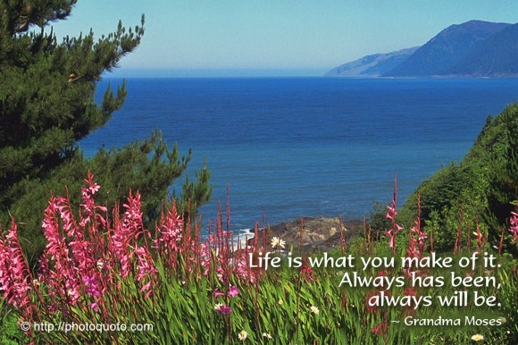 Life is what you make of it. Always has been, always will be. ~ Grandma Moses