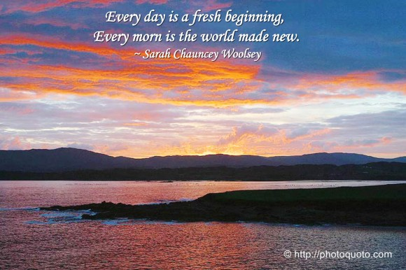 Every day is a fresh beginning, Every morn is the world made new. ~ Sarah Chauncey Woolsey