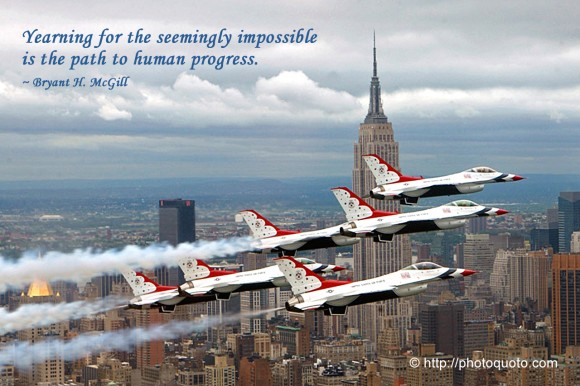Yearning for the seemingly impossible is the path to human progress. ~  Bryant H. McGill