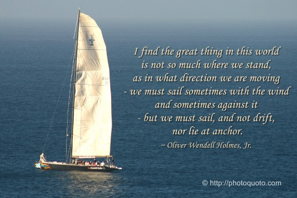 I find the great thing in this world is not so much where we stand, as in what direction we are moving - we must sail sometimes with the wind and sometimes against it - but we must sail, and not drift, nor lie at anchor. ~ Oliver Wendell Holmes, Jr.