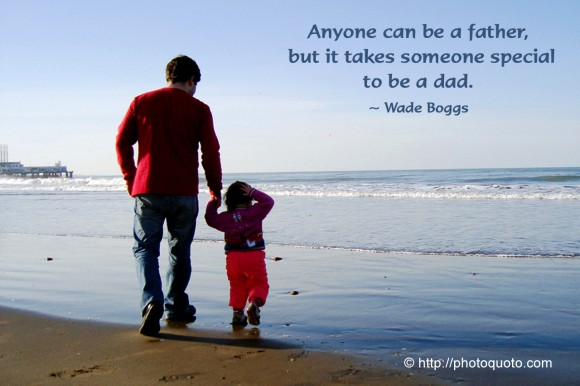 Anyone can be a father, but it takes someone special to be a dad. ~ Wade Boggs