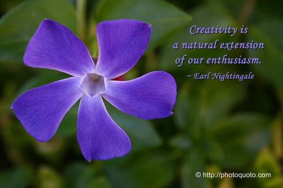 Creativity is a natural extension of our enthusiasm. ~ Earl Nightingale