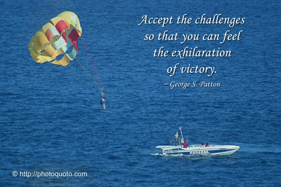 Accept the challenges so that you can feel the exhilaration of victory. ~ George S. Patton