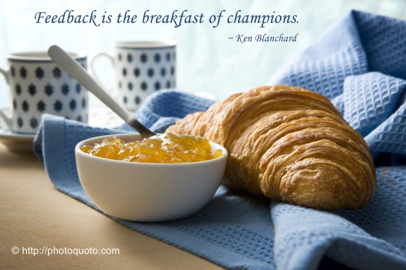 Feedback is the breakfast of champions. ~ Ken Blanchard