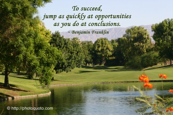 To succeed, jump as quickly at opportunities as you do at conclusions. ~ Benjamin Franklin
