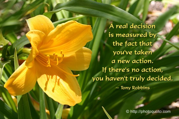 A real decision is measured by the fact that you've taken a new action. If there's no action, you haven't truly decided. ~ Tony Robbins