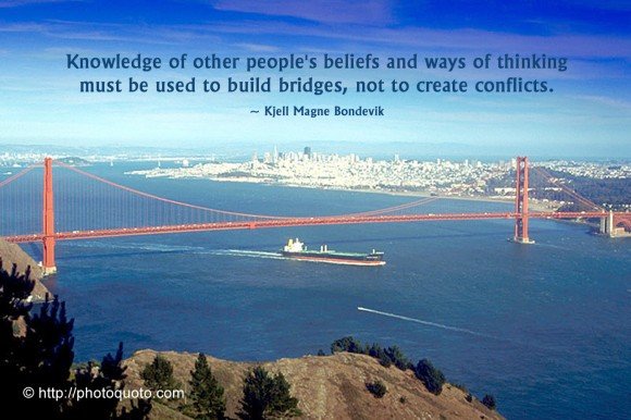 Knowledge of other people's beliefs and ways of thinking must be used to build bridges, not to create conflicts. ~ Kjell Magne Bondevik