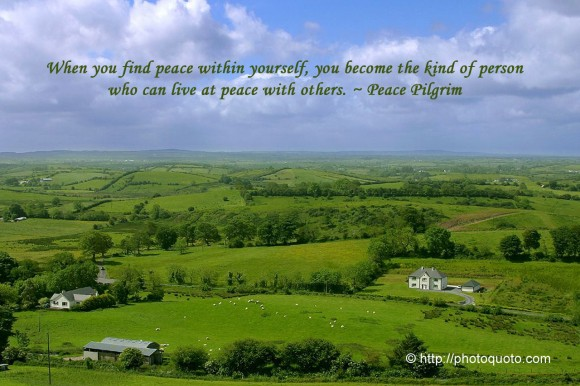 When you find peace within yourself, you become the kind of person who can live at peace with others. ~ Peace Pilgrim