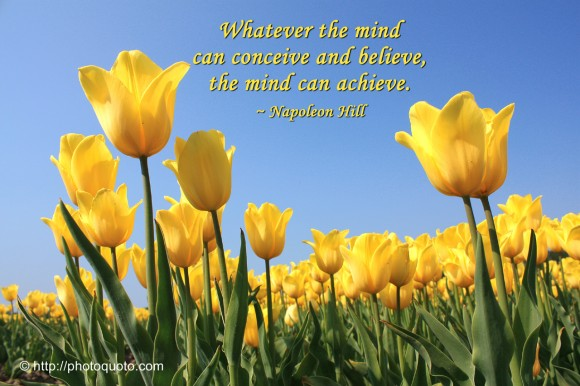 Whatever the mind can conceive and believe, the mind can achieve. ~ Napoleon Hill
