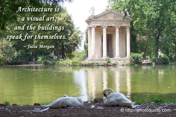Architecture is a visual art, and the buildings speak for themselves. ~  Julia Morgan