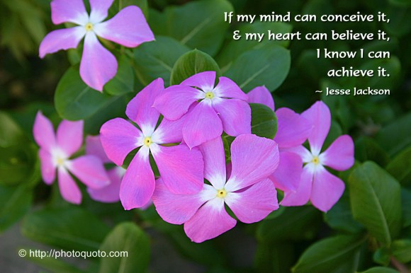 If my mind can conceive it, & my heart can believe it, I know I can achieve it. ~ Jesse Jackson