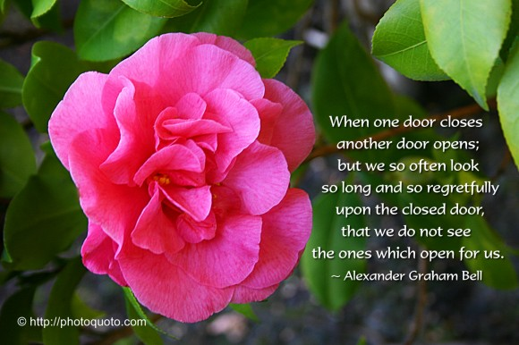 When one door closes another door opens; but we so often look so long and so regretfully upon the closed door, that we do not see the ones which open for us. ~ Alexander Graham Bell