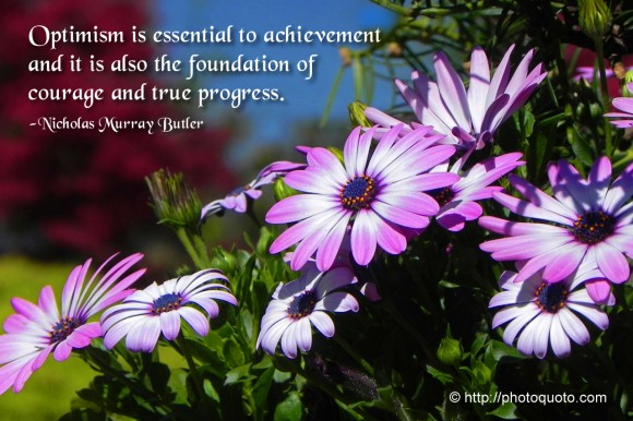 Optimism is essential to achievement and it is also the foundation of courage and true progress. ~ Nicholas Murray Butler
