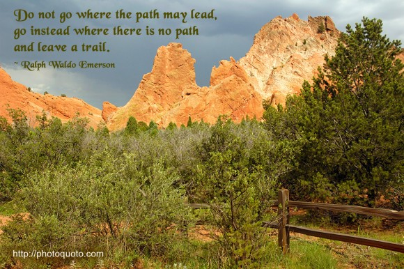 Do not go where the path may lead, go instead where there is no path and leave a trail. ~  Ralph Waldo Emerson